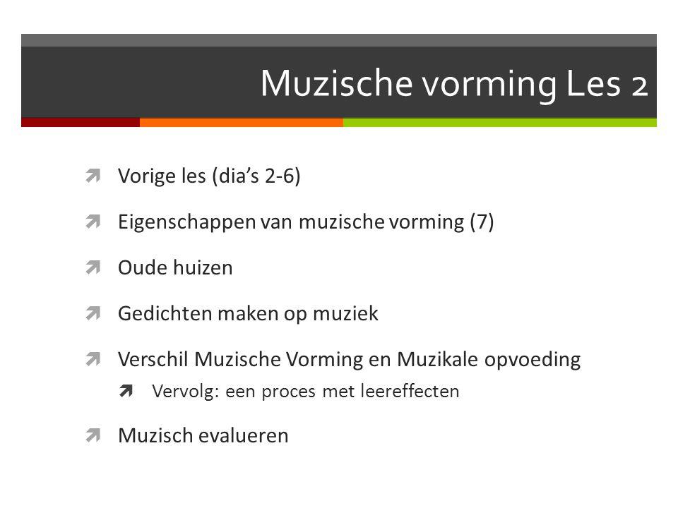 Muzische vorming Les 2  Vorige les (dia's 2-6)  Eigenschappen van muzische vorming (7)  Oude huizen  Gedichten maken op muziek  Verschil Muzische Vorming en Muzikale opvoeding  Vervolg: een proces met leereffecten  Muzisch evalueren