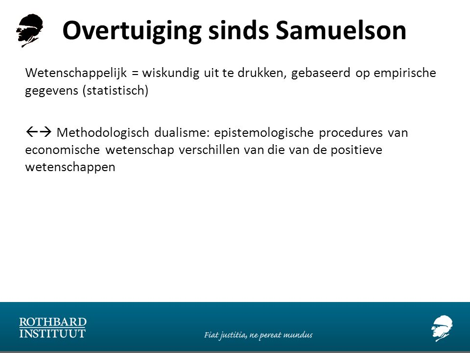 Overtuiging sinds Samuelson Wetenschappelijk = wiskundig uit te drukken, gebaseerd op empirische gegevens (statistisch)  Methodologisch dualisme: epistemologische procedures van economische wetenschap verschillen van die van de positieve wetenschappen