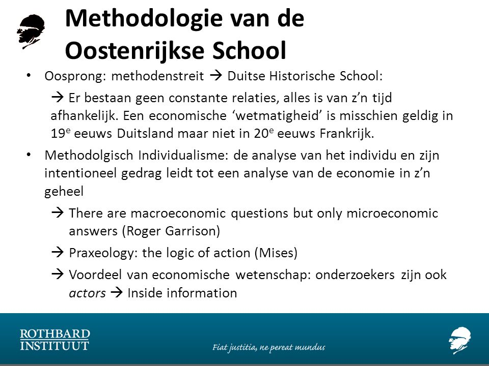 Methodologie van de Oostenrijkse School Oosprong: methodenstreit  Duitse Historische School:  Er bestaan geen constante relaties, alles is van z'n tijd afhankelijk.