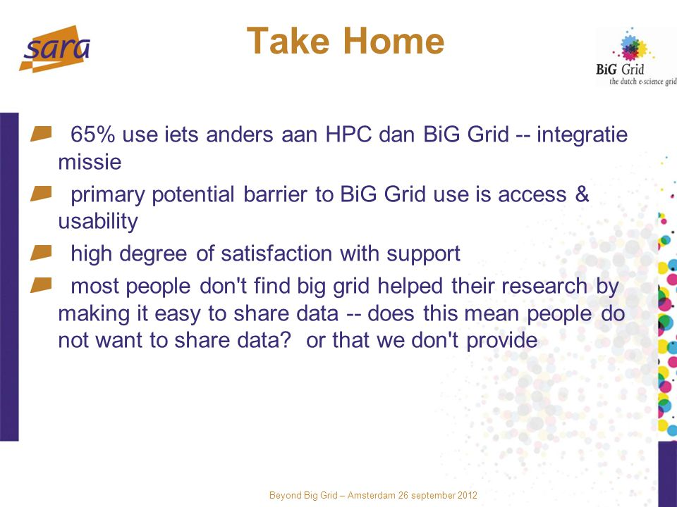 Beyond Big Grid – Amsterdam 26 september 2012 Take Home 65% use iets anders aan HPC dan BiG Grid -- integratie missie primary potential barrier to BiG Grid use is access & usability high degree of satisfaction with support most people don t find big grid helped their research by making it easy to share data -- does this mean people do not want to share data.
