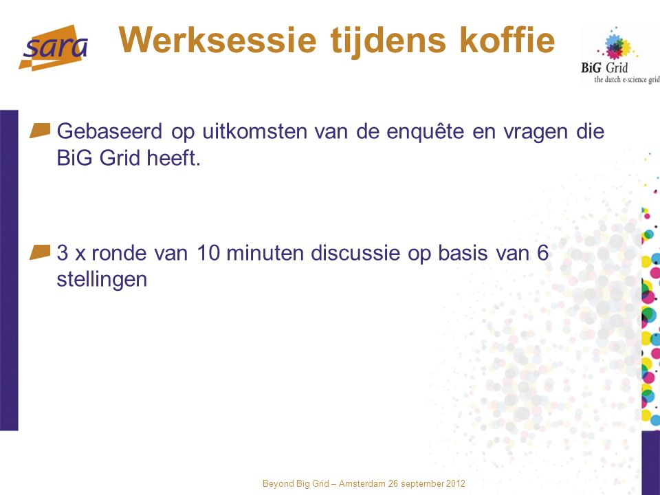 Beyond Big Grid – Amsterdam 26 september 2012 Werksessie tijdens koffie Gebaseerd op uitkomsten van de enquête en vragen die BiG Grid heeft.