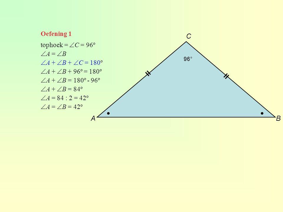 Oefening 1 tophoek =  C = 96º  A =  B  A +  B +  C = 180º  A +  B + 96º = 180º  A +  B = 180º - 96º  A +  B = 84º  A = 84 : 2 = 42º  A =