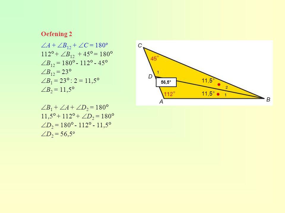 Oefening 2  A +  B 12 +  C = 180º 112 º +  B 12 + 45 º = 180 º  B 12 = 180 º - 112 º - 45 º  B 12 = 23 º  B 1 = 23 º : 2 = 11,5 º  B 2 = 11,5