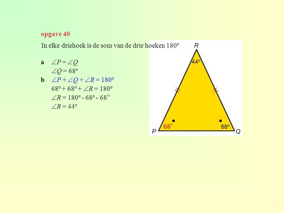 opgave 40 In elke driehoek is de som van de drie hoeken 180º a  P =  Q  Q = 68º b  P +  Q +  R = 180º 68º + 68º +  R = 180º  R = 180º - 68º -