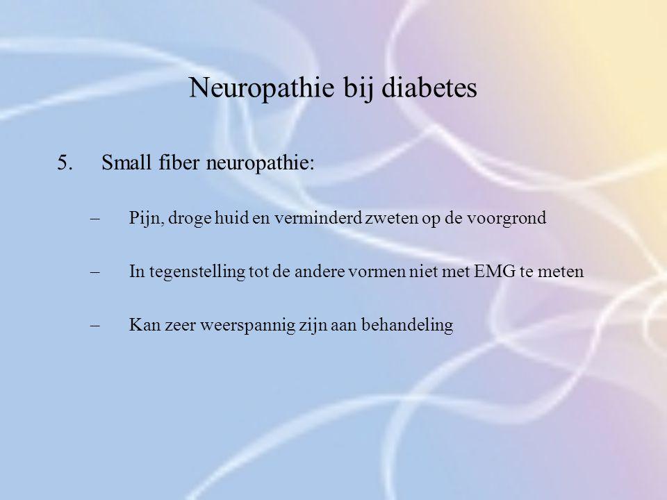 Neuropathie bij diabetes 5.Small fiber neuropathie: –Pijn, droge huid en verminderd zweten op de voorgrond –In tegenstelling tot de andere vormen niet