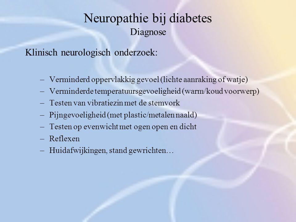 Neuropathie bij diabetes Diagnose Klinisch neurologisch onderzoek: –Verminderd oppervlakkig gevoel (lichte aanraking of watje) –Verminderde temperatuu