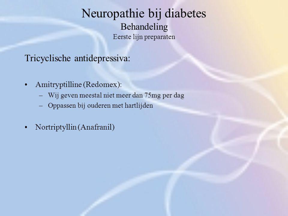 Neuropathie bij diabetes Behandeling Eerste lijn preparaten Tricyclische antidepressiva: Amitryptilline (Redomex): –Wij geven meestal niet meer dan 75
