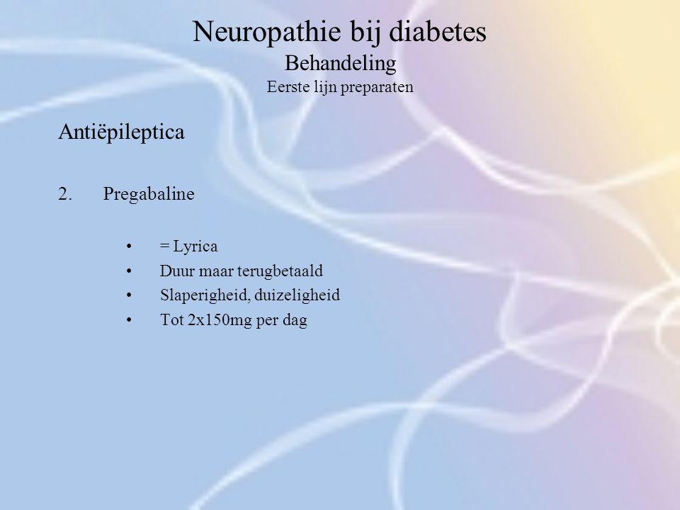 Neuropathie bij diabetes Behandeling Eerste lijn preparaten Antiëpileptica 2.Pregabaline = Lyrica Duur maar terugbetaald Slaperigheid, duizeligheid To