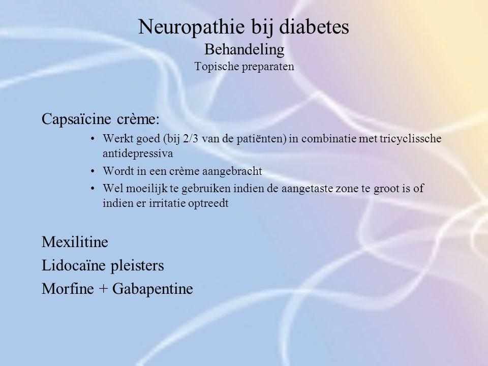 Neuropathie bij diabetes Behandeling Topische preparaten Capsaïcine crème: Werkt goed (bij 2/3 van de patiënten) in combinatie met tricyclissche antid