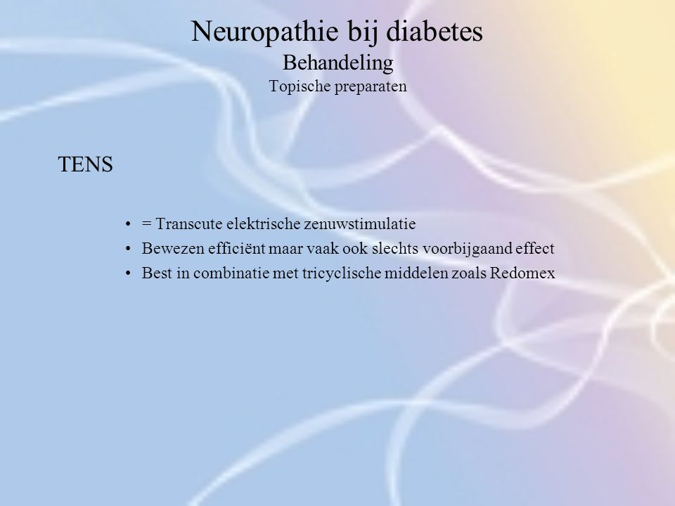 Neuropathie bij diabetes Behandeling Topische preparaten TENS = Transcute elektrische zenuwstimulatie Bewezen efficiënt maar vaak ook slechts voorbijg