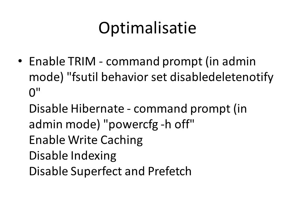 Optimalisatie Enable TRIM - command prompt (in admin mode) fsutil behavior set disabledeletenotify 0 Disable Hibernate - command prompt (in admin mode) powercfg -h off Enable Write Caching Disable Indexing Disable Superfect and Prefetch