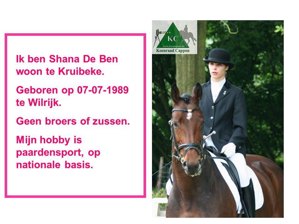 Ik ben Shana De Ben woon te Kruibeke. Geboren op 07-07-1989 te Wilrijk. Geen broers of zussen. Mijn hobby is paardensport, op nationale basis.