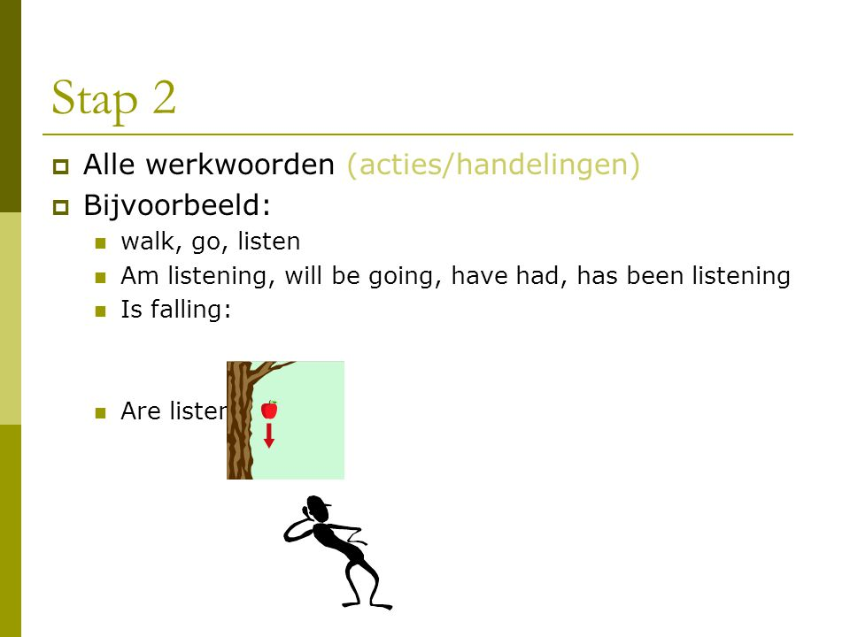 Stap 2  Alle werkwoorden (acties/handelingen)  Bijvoorbeeld: walk, go, listen Am listening, will be going, have had, has been listening Is falling:
