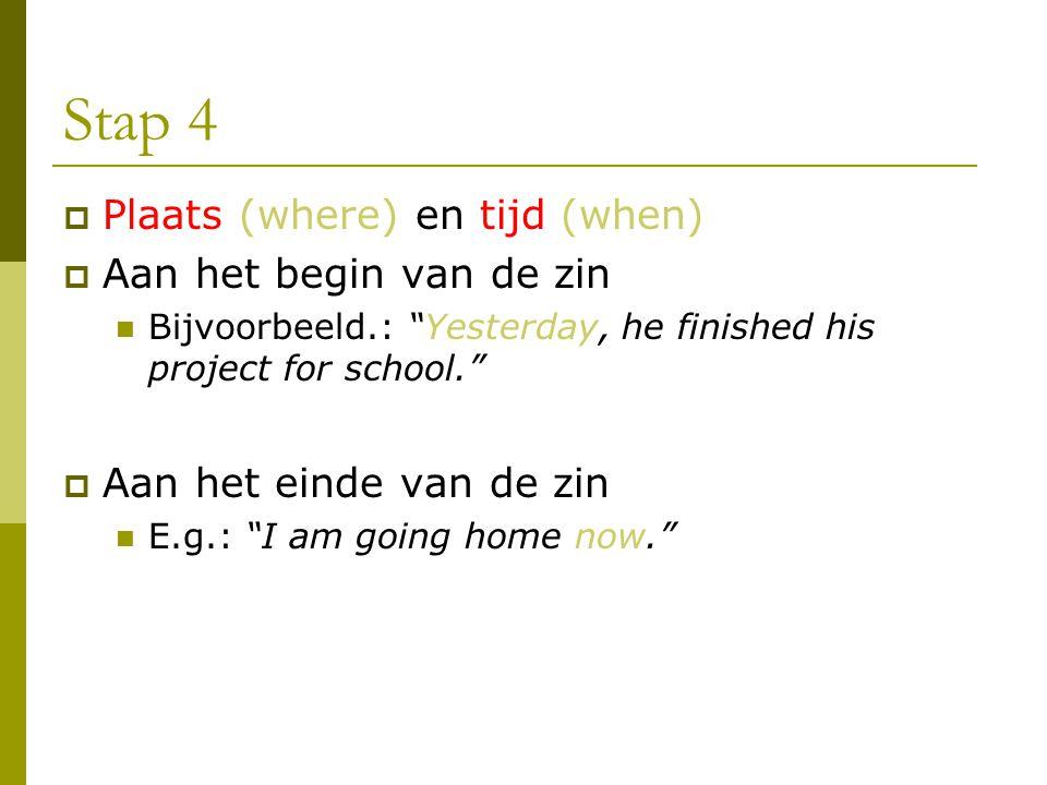 """Stap 4  Plaats (where) en tijd (when)  Aan het begin van de zin Bijvoorbeeld.: """"Yesterday, he finished his project for school.""""  Aan het einde van"""