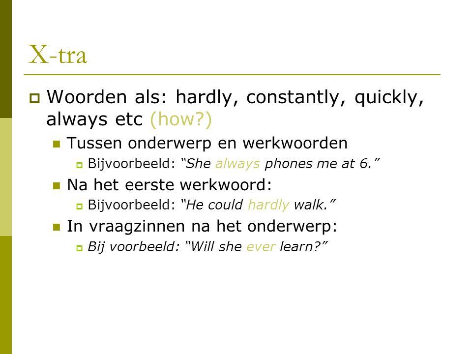"""X-tra  Woorden als: hardly, constantly, quickly, always etc (how?) Tussen onderwerp en werkwoorden  Bijvoorbeeld: """"She always phones me at 6."""" Na he"""