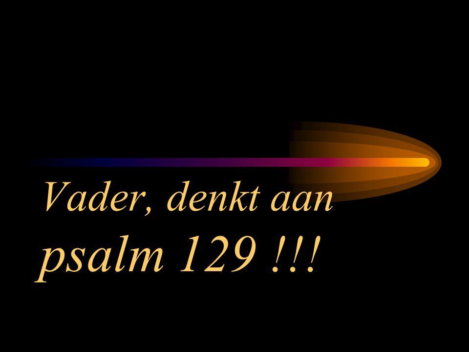 Vader, denkt aan psalm 129 !!!