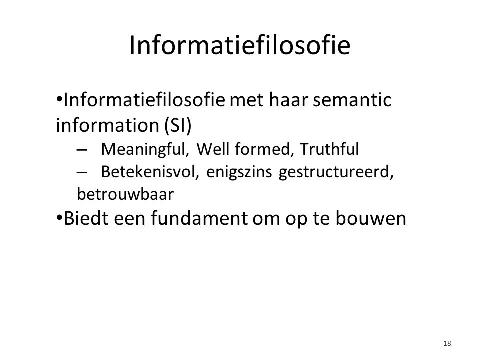 Informatiefilosofie Informatiefilosofie met haar semantic information (SI) – Meaningful, Well formed, Truthful – Betekenisvol, enigszins gestructureerd, betrouwbaar Biedt een fundament om op te bouwen 18