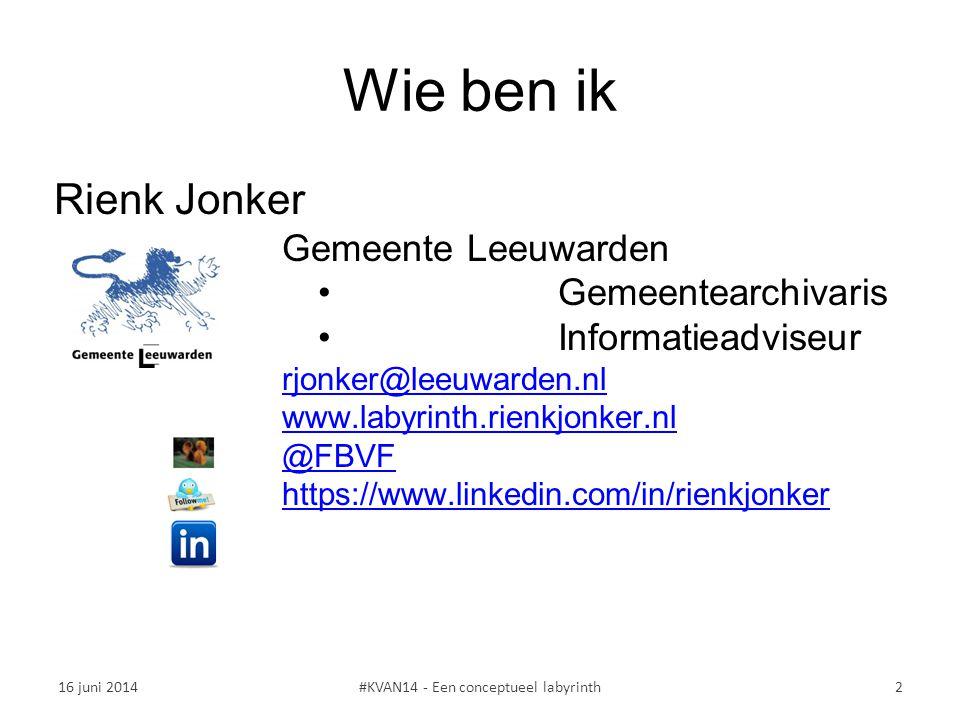 Wie ben ik Rienk Jonker Gemeente Leeuwarden Gemeentearchivaris Informatieadviseur rjonker@leeuwarden.nl www.labyrinth.rienkjonker.nl @FBVF https://www.linkedin.com/in/rienkjonker 16 juni 2014#KVAN14 - Een conceptueel labyrinth2