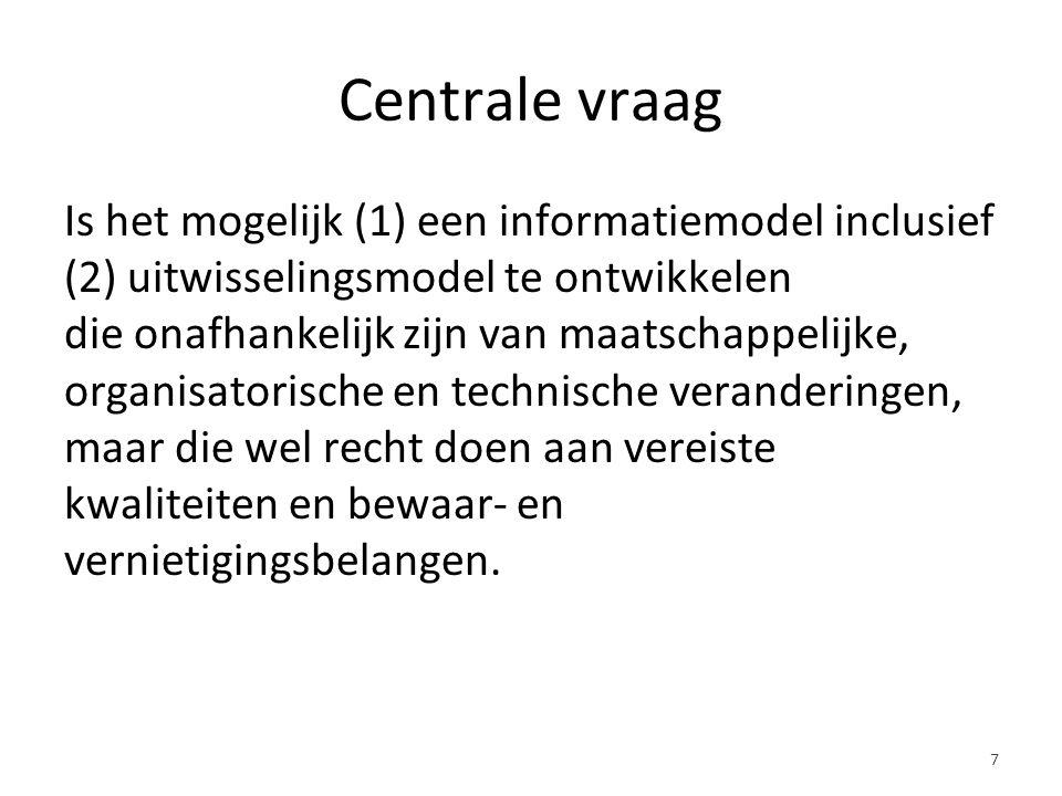 Centrale vraag Is het mogelijk (1) een informatiemodel inclusief (2) uitwisselingsmodel te ontwikkelen die onafhankelijk zijn van maatschappelijke, organisatorische en technische veranderingen, maar die wel recht doen aan vereiste kwaliteiten en bewaar- en vernietigingsbelangen.