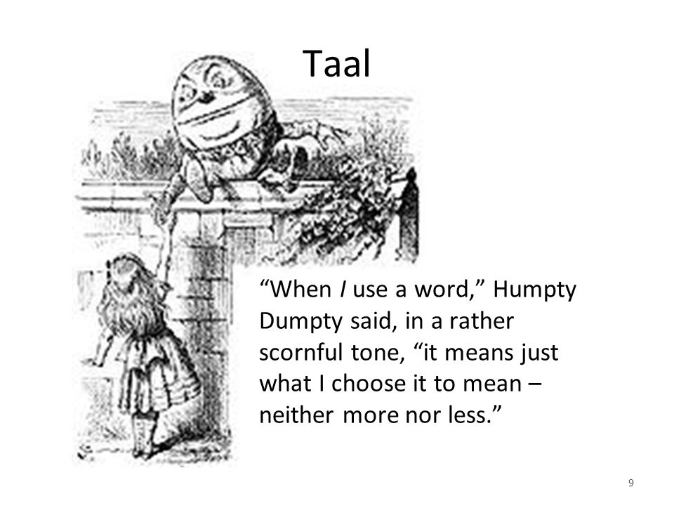 Taal When I use a word, Humpty Dumpty said, in a rather scornful tone, it means just what I choose it to mean – neither more nor less. 9