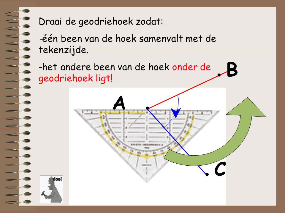 A.. B. C Draai de geodriehoek zodat: -één been van de hoek samenvalt met de tekenzijde. -het andere been van de hoek onder de geodriehoek ligt!
