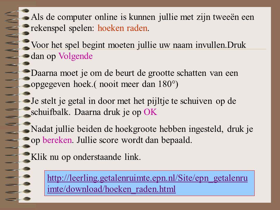http://leerling.getalenruimte.epn.nl/Site/epn_getalenru imte/download/hoeken_raden.html Als de computer online is kunnen jullie met zijn tweeën een re