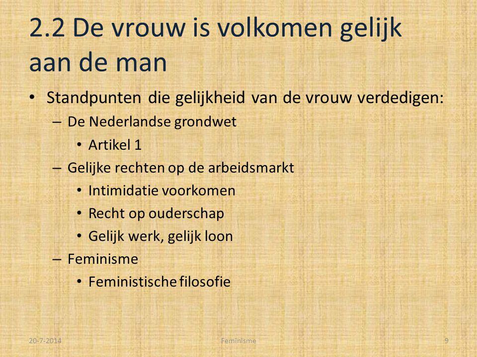 2.2 De vrouw is volkomen gelijk aan de man Standpunten die gelijkheid van de vrouw verdedigen: – De Nederlandse grondwet Artikel 1 – Gelijke rechten op de arbeidsmarkt Intimidatie voorkomen Recht op ouderschap Gelijk werk, gelijk loon – Feminisme Feministische filosofie 20-7-2014Feminisme9
