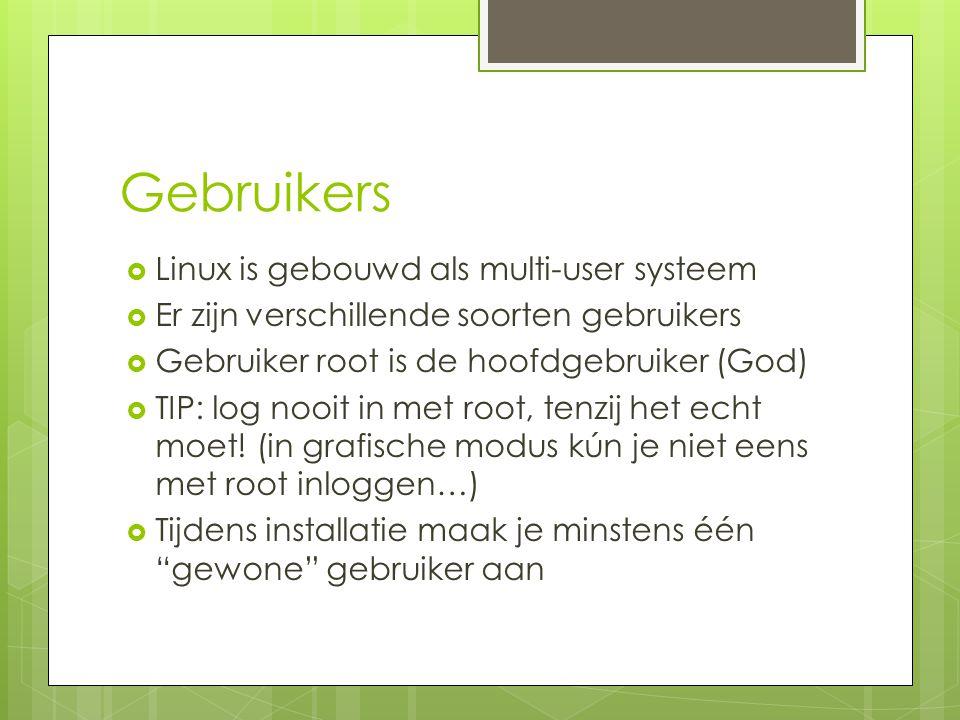 Gebruikers  Linux is gebouwd als multi-user systeem  Er zijn verschillende soorten gebruikers  Gebruiker root is de hoofdgebruiker (God)  TIP: log nooit in met root, tenzij het echt moet.