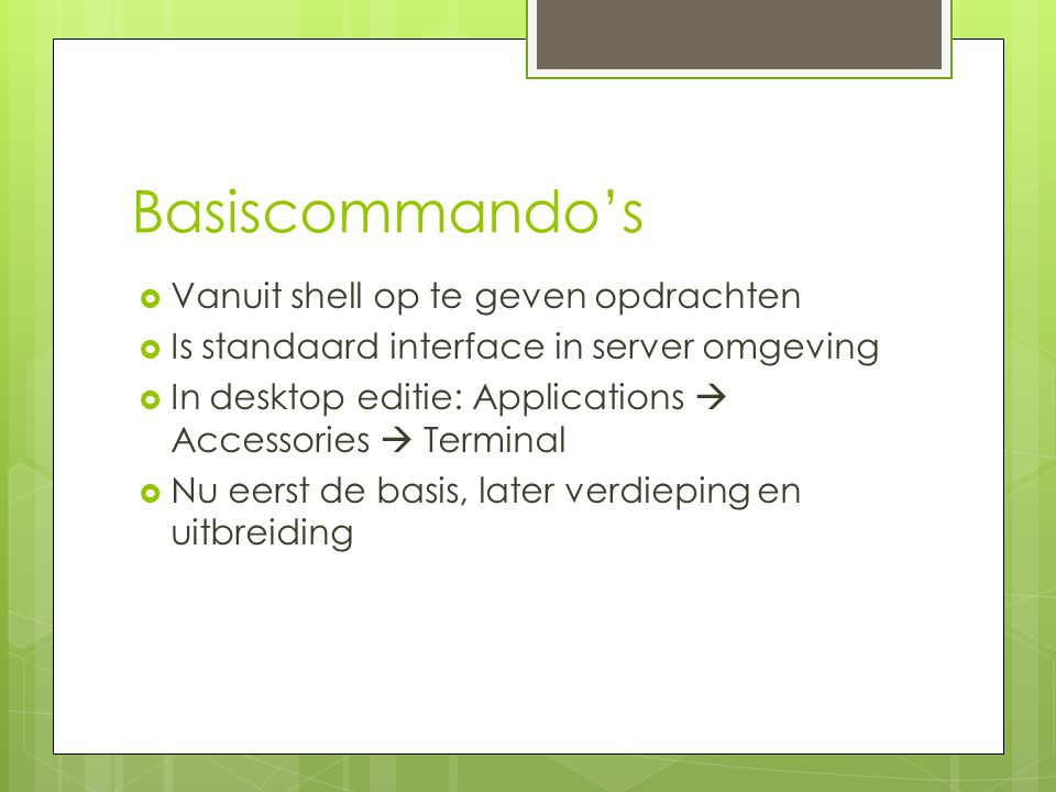 Basiscommando's  Vanuit shell op te geven opdrachten  Is standaard interface in server omgeving  In desktop editie: Applications  Accessories  Terminal  Nu eerst de basis, later verdieping en uitbreiding