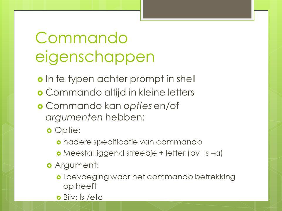 Commando eigenschappen  In te typen achter prompt in shell  Commando altijd in kleine letters  Commando kan opties en/of argumenten hebben:  Optie:  nadere specificatie van commando  Meestal liggend streepje + letter (bv: ls –a)  Argument:  Toevoeging waar het commando betrekking op heeft  Bijv: ls /etc