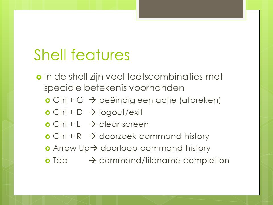 Shell features  In de shell zijn veel toetscombinaties met speciale betekenis voorhanden  Ctrl + C  beëindig een actie (afbreken)  Ctrl + D  logout/exit  Ctrl + L  clear screen  Ctrl + R  doorzoek command history  Arrow Up  doorloop command history  Tab  command/filename completion