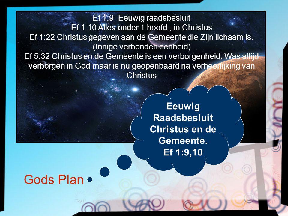 Gods Plan Eeuwig Raadsbesluit Christus en de Gemeente. Ef 1:9,10 Ef 1:9 Eeuwig raadsbesluit Ef 1:10 Alles onder 1 hoofd, in Christus Ef 1:22 Christus