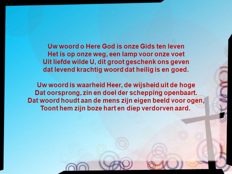 Uw woord o Here God is onze Gids ten leven Het is op onze weg, een lamp voor onze voet Uit liefde wilde U, dit groot geschenk ons geven dat levend kra