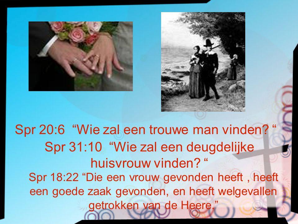 """Spr 20:6 """"Wie zal een trouwe man vinden? """" Spr 31:10 """"Wie zal een deugdelijke huisvrouw vinden? """" Spr 18:22 """"Die een vrouw gevonden heeft, heeft een g"""