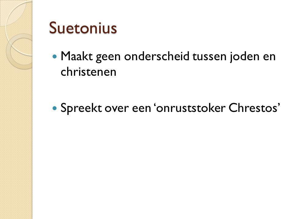 Suetonius Maakt geen onderscheid tussen joden en christenen Spreekt over een 'onruststoker Chrestos'