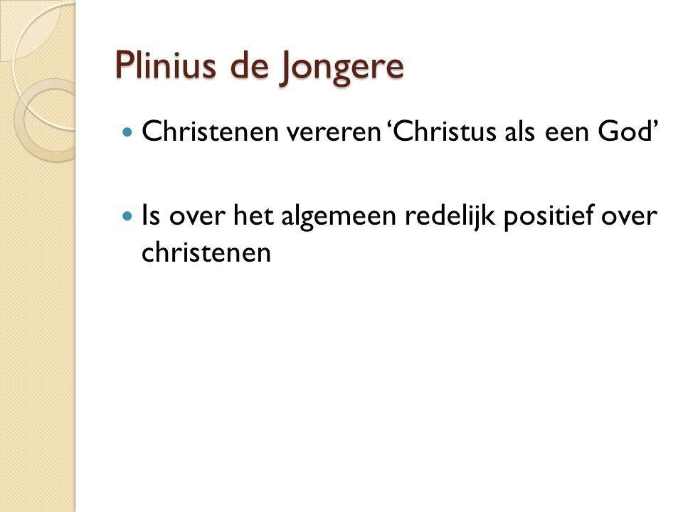 Plinius de Jongere Christenen vereren 'Christus als een God' Is over het algemeen redelijk positief over christenen