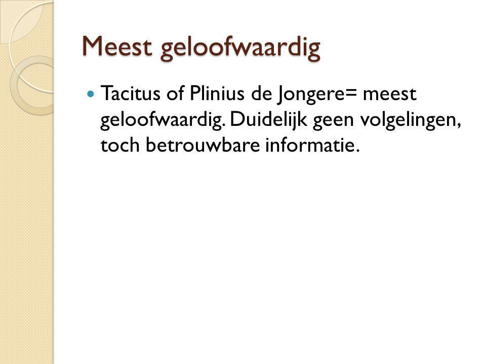 Meest geloofwaardig Tacitus of Plinius de Jongere= meest geloofwaardig. Duidelijk geen volgelingen, toch betrouwbare informatie.
