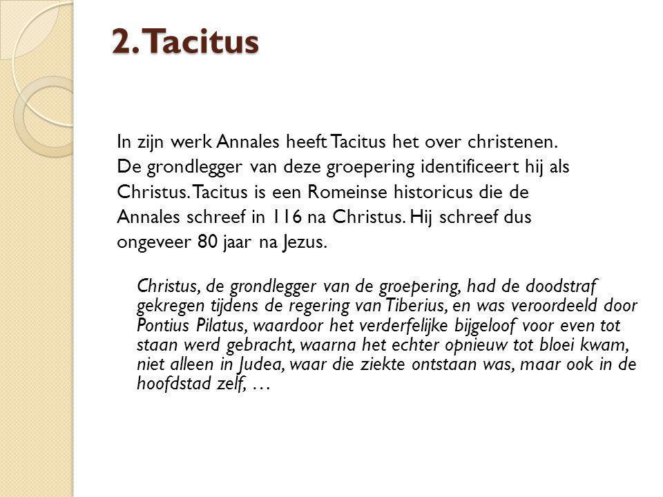 2. Tacitus In zijn werk Annales heeft Tacitus het over christenen. De grondlegger van deze groepering identificeert hij als Christus. Tacitus is een R