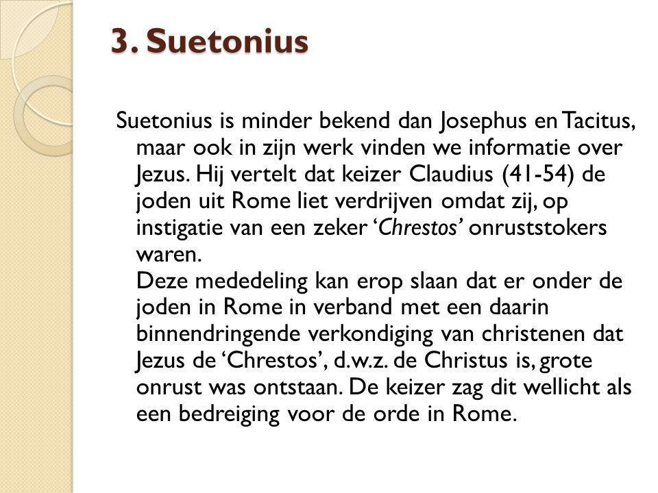3. Suetonius Suetonius is minder bekend dan Josephus en Tacitus, maar ook in zijn werk vinden we informatie over Jezus. Hij vertelt dat keizer Claudiu
