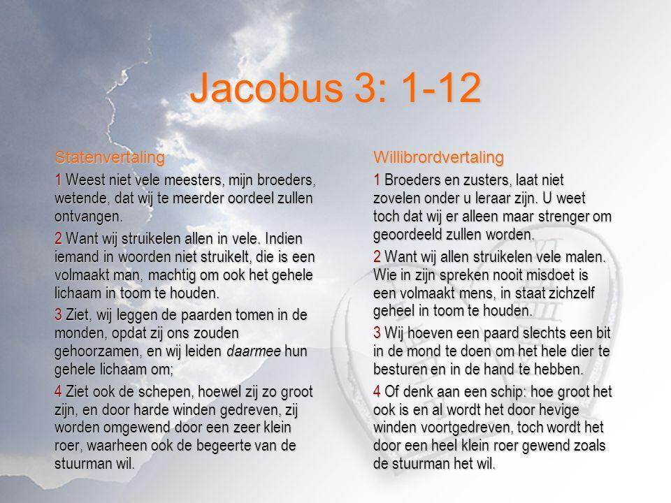 Jacobus 3: 1-12 Statenvertaling 1 Weest niet vele meesters, mijn broeders, wetende, dat wij te meerder oordeel zullen ontvangen. 2 Want wij struikelen