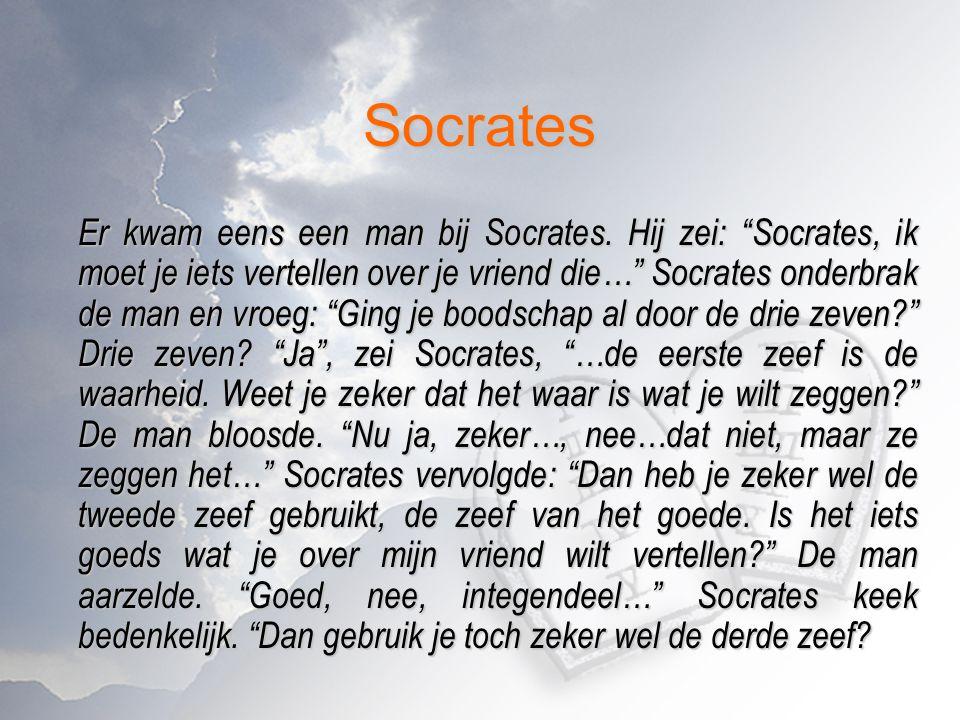 """Socrates Er kwam eens een man bij Socrates. Hij zei: """"Socrates, ik moet je iets vertellen over je vriend die…"""" Socrates onderbrak de man en vroeg: """"Gi"""