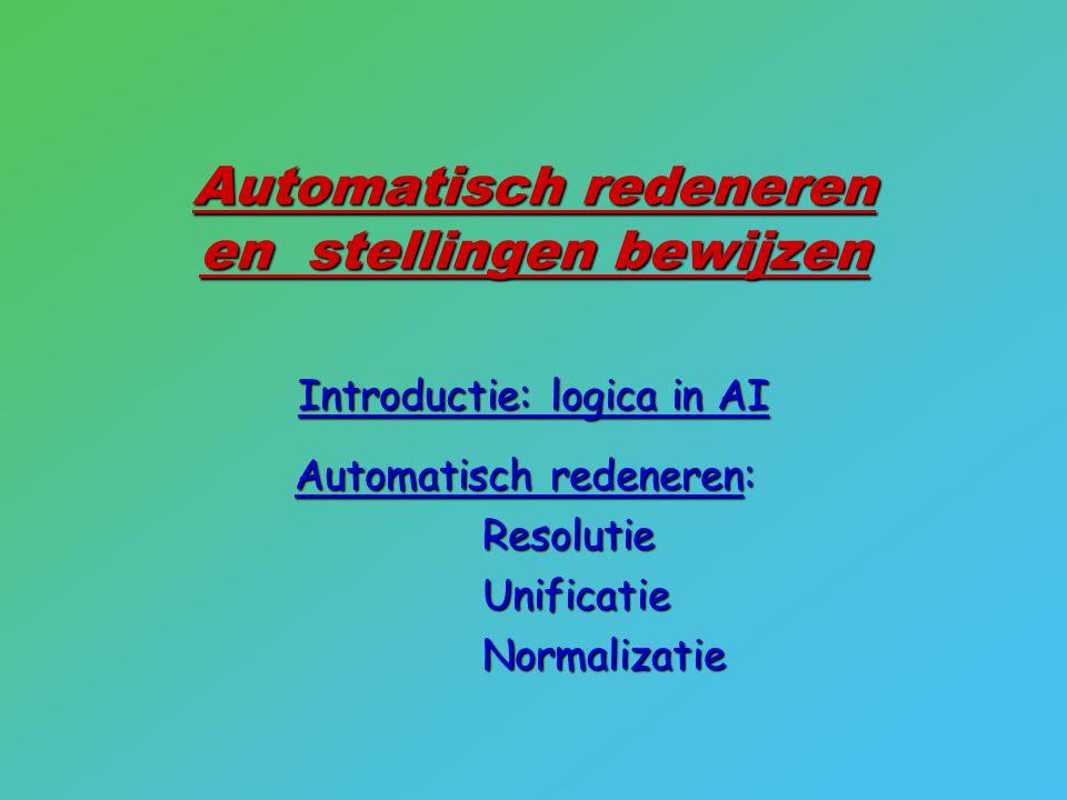 Automatisch redeneren en stellingen bewijzen Introductie: logica in AI Automatisch redeneren: ResolutieUnificatieNormalizatie