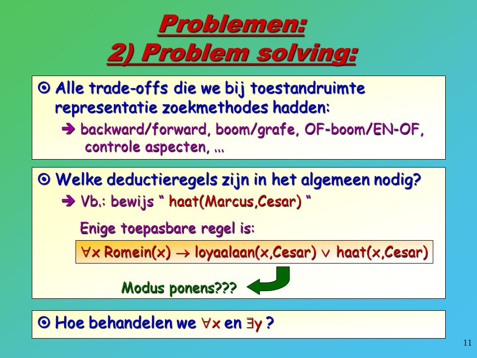 11 Problemen: 2) Problem solving:  Alle trade-offs die we bij toestandruimte representatie zoekmethodes hadden:  backward/forward, boom/grafe, OF-bo