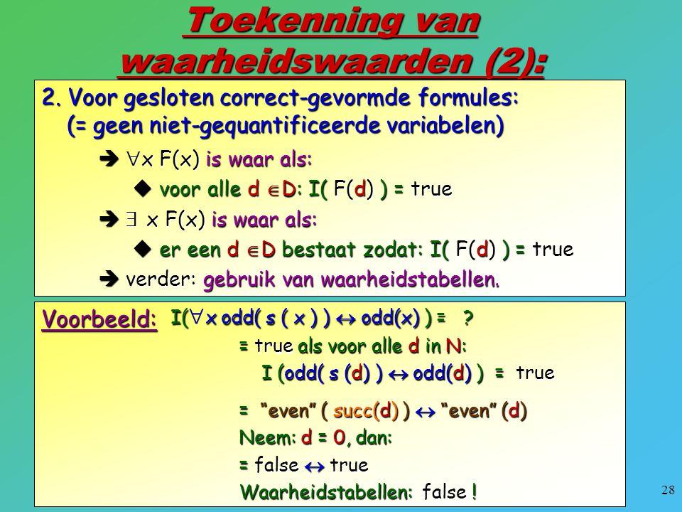 28 Toekenning van waarheidswaarden (2): 2. Voor gesloten correct-gevormde formules: (= geen niet-gequantificeerde variabelen)   x F(x) is waar als: