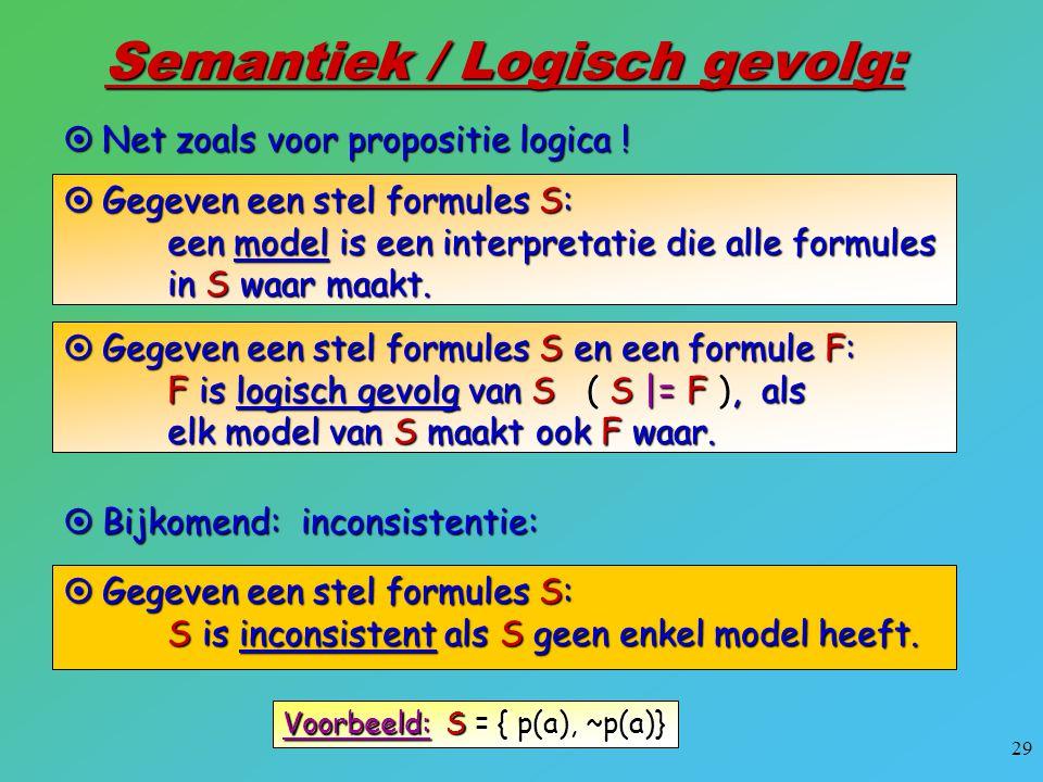 29 Semantiek / Logisch gevolg:  Net zoals voor propositie logica !  Gegeven een stel formules S: een model is een interpretatie die alle formules in