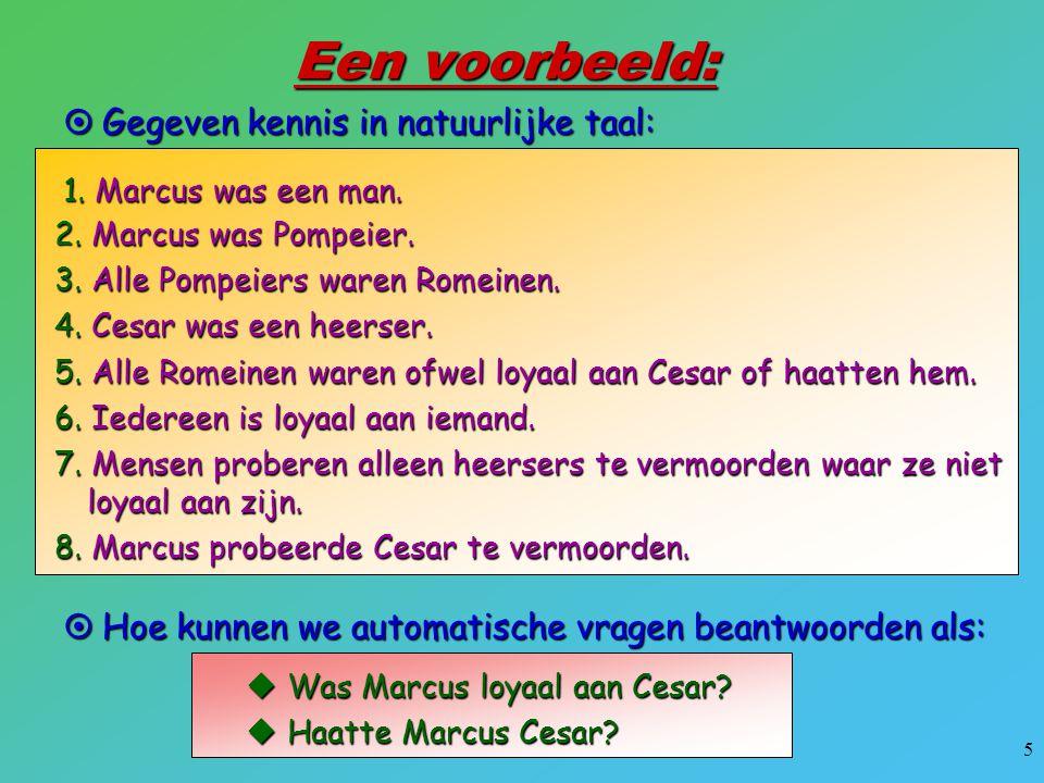 5 Een voorbeeld:  Gegeven kennis in natuurlijke taal: 1. Marcus was een man. 2. Marcus was Pompeier. 3. Alle Pompeiers waren Romeinen. 4. Cesar was e