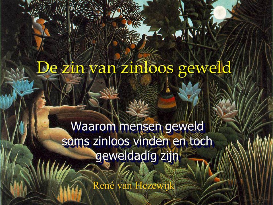 De zin van zinloos geweld Waarom mensen geweld soms zinloos vinden en toch geweldadig zijn René van Hezewijk
