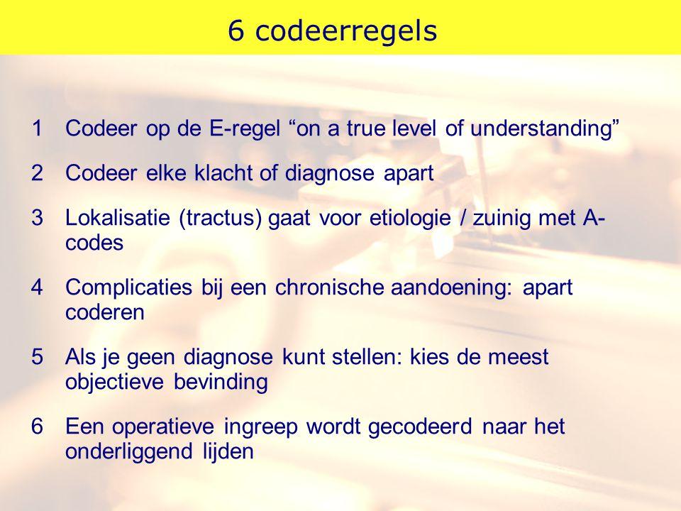 """6 codeerregels 1Codeer op de E-regel """"on a true level of understanding"""" 2Codeer elke klacht of diagnose apart 3Lokalisatie (tractus) gaat voor etiolog"""