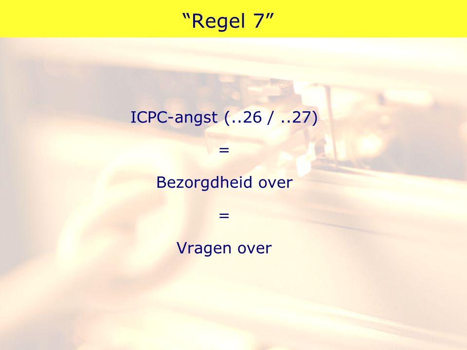 """""""Regel 7"""" ICPC-angst (..26 /..27) = Bezorgdheid over = Vragen over"""