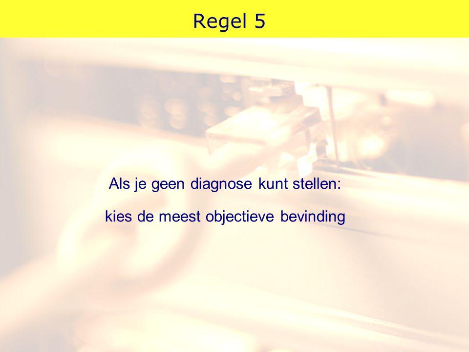 Regel 5 Als je geen diagnose kunt stellen: kies de meest objectieve bevinding